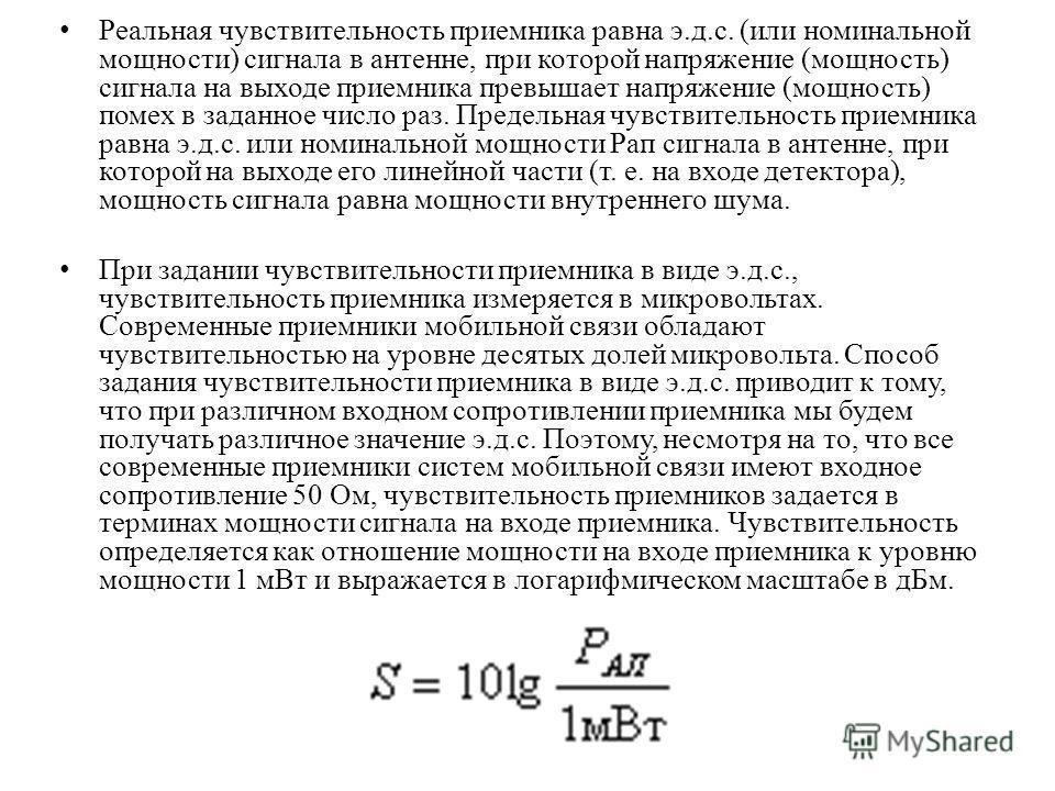 Реальная чувствительность приемника равна э.д.с. (или номинальной мощности) сигнала в антенне, при которой напряжение (мощность) сигнала на выходе приемника превышает напряжение (мощность) помех в заданное число раз. Предельная чувствительность прием