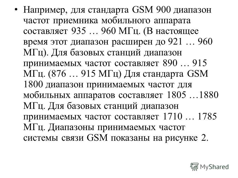Например, для стандарта GSM 900 диапазон частот приемника мобильного аппарата составляет 935 … 960 МГц. (В настоящее время этот диапазон расширен до 921 … 960 МГц). Для базовых станций диапазон принимаемых частот составляет 890 … 915 МГц. (876 … 915