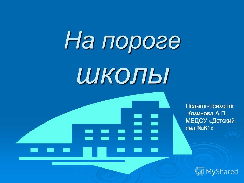 На пороге школы Педагог-психолог Козинова А.П. МБДОУ «Детский сад 61»