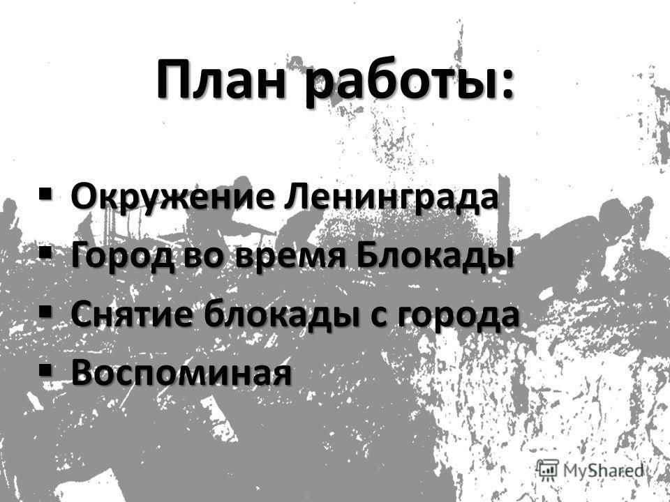 План работы: Окружение Ленинграда Окружение Ленинграда Город во время Блокады Город во время Блокады Снятие блокады с города Снятие блокады с города Воспоминая Воспоминая