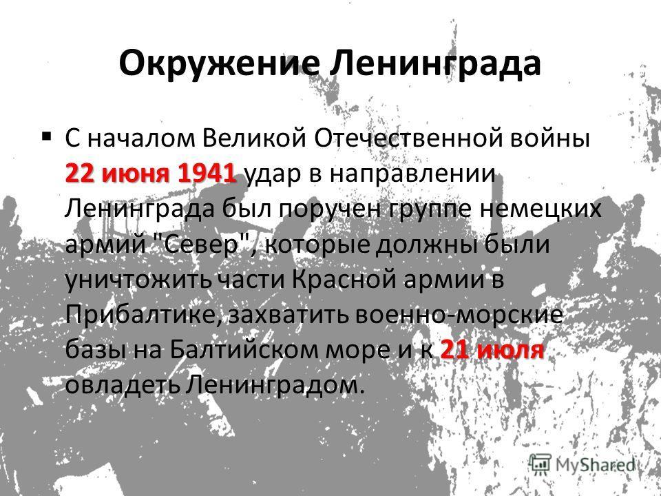 Окружение Ленинграда 22 июня 1941 21 июля С началом Великой Отечественной войны 22 июня 1941 удар в направлении Ленинграда был поручен группе немецких армий
