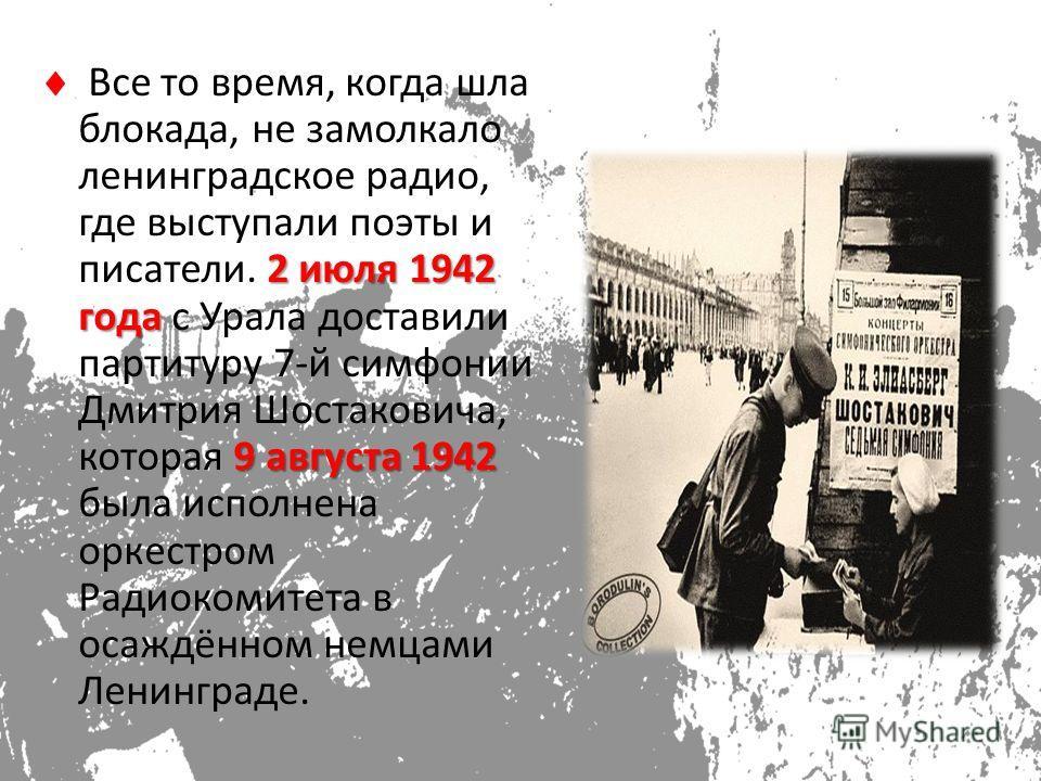 2 июля 1942 года 9 августа 1942 Все то время, когда шла блокада, не замолкало ленинградское радио, где выступали поэты и писатели. 2 июля 1942 года с Урала доставили партитуру 7-й симфонии Дмитрия Шостаковича, которая 9 августа 1942 была исполнена ор