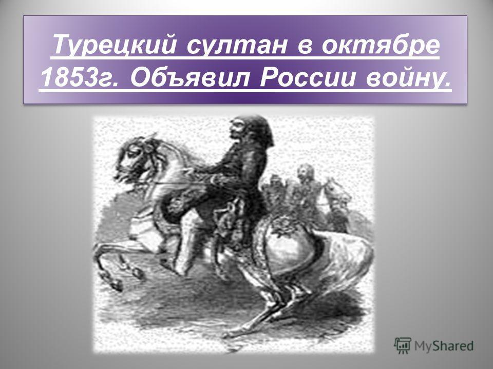 Турецкий султан в октябре 1853г. Объявил России войну.