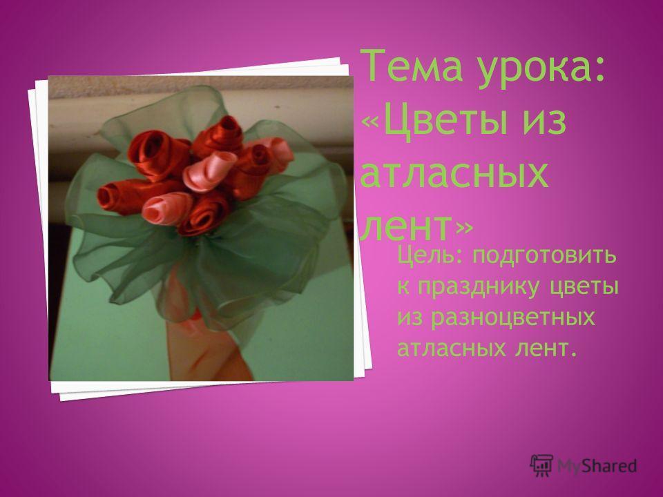 Цель: подготовить к празднику цветы из разноцветных атласных лент. Тема урока: «Цветы из атласных лент»