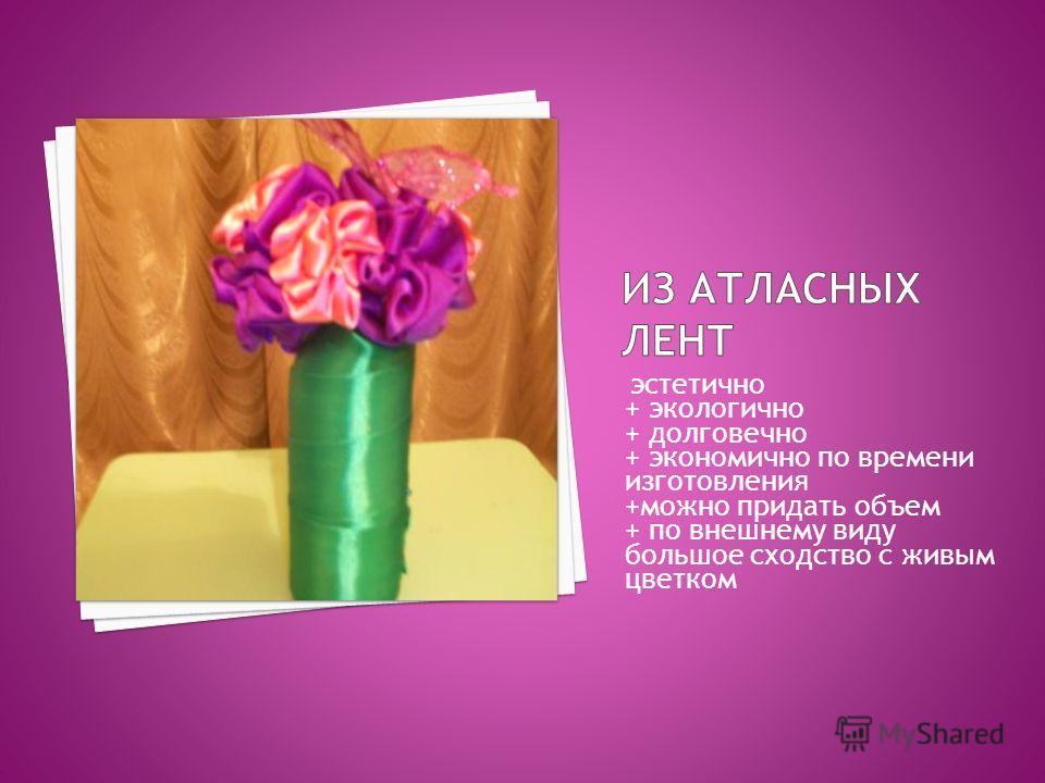 эстетично + экологично + долговечно + экономично по времени изготовления +можно придать объем + по внешнему виду большое сходство с живым цветком