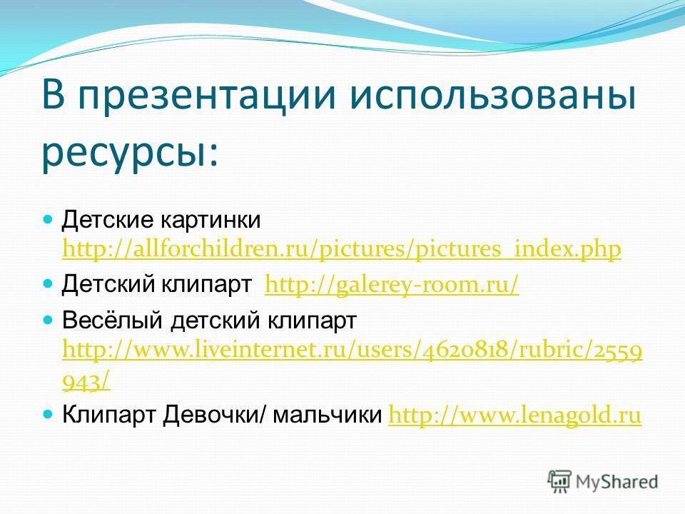 В презентации использованы ресурсы: Детские картинки http://allforchildren.ru/pictures/pictures_index.php http://allforchildren.ru/pictures/pictures_index.php Детский клипарт http://galerey-room.ru/http://galerey-room.ru/ Весёлый детский клипарт http