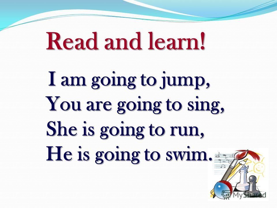 Read and learn! Read and learn! I am going to jump, You are going to sing, She is going to run, He is going to swim. I am going to jump, You are going to sing, She is going to run, He is going to swim.