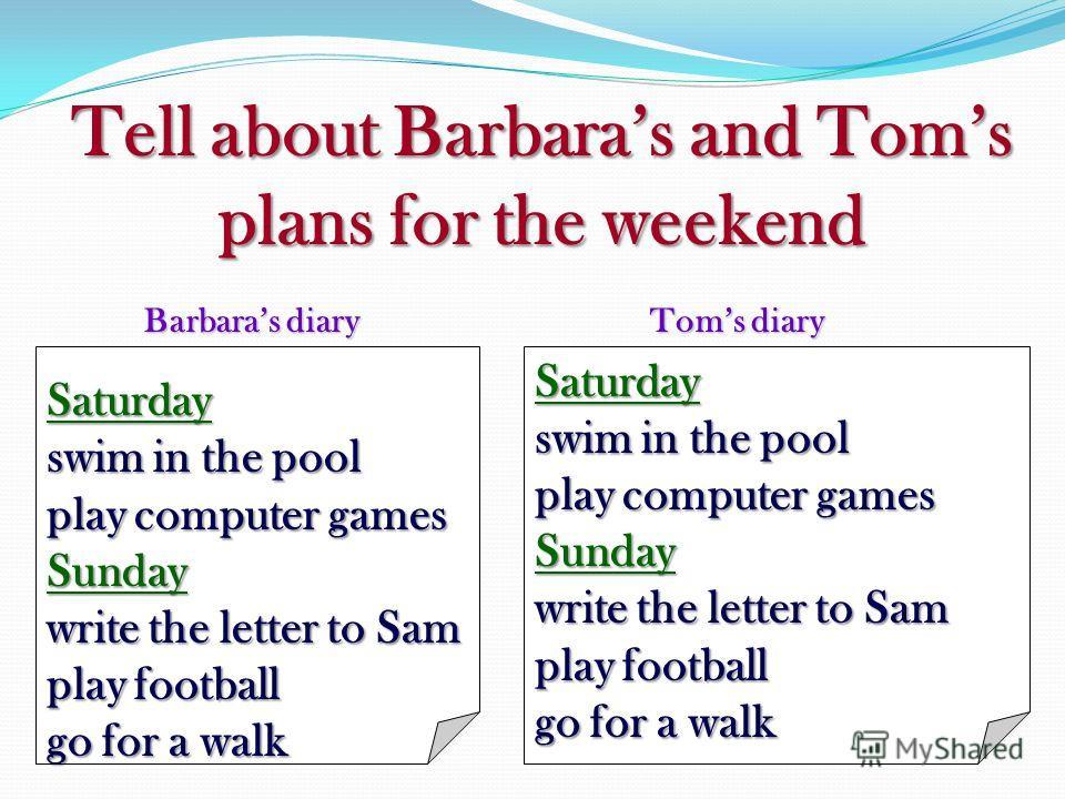 Tell about Barbaras and Toms plans for the weekend Saturday swim in the pool play computer games Sunday write the letter to Sam play football go for a walk Saturday swim in the pool play computer games Sunday write the letter to Sam play football go