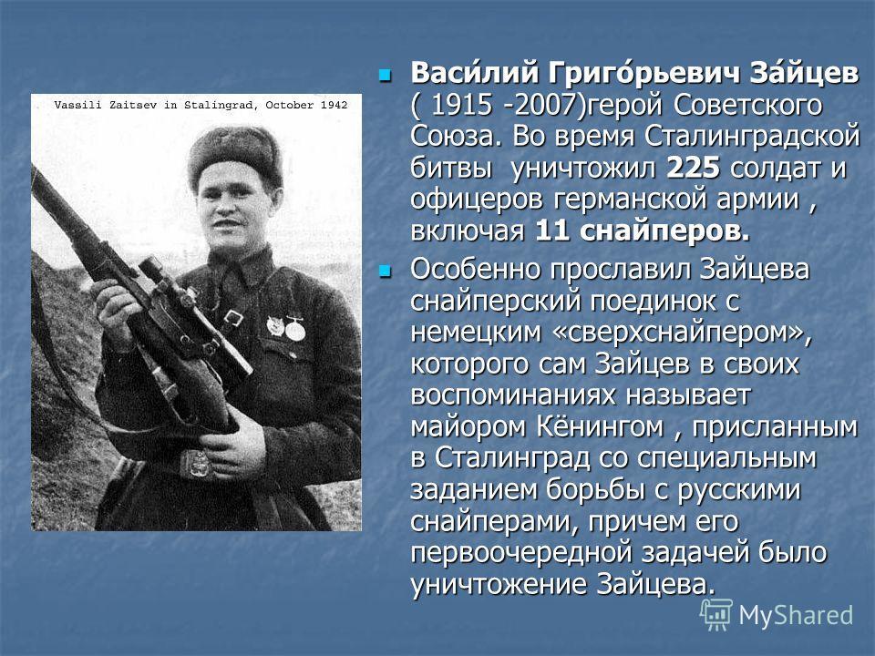 Васи́лий Григо́рьевич За́йцев ( 1915 -2007)герой Советского Союза. Во время Сталинградской битвы уничтожил 225 солдат и офицеров германской армии, включая 11 снайперов. Васи́лий Григо́рьевич За́йцев ( 1915 -2007)герой Советского Союза. Во время Стали