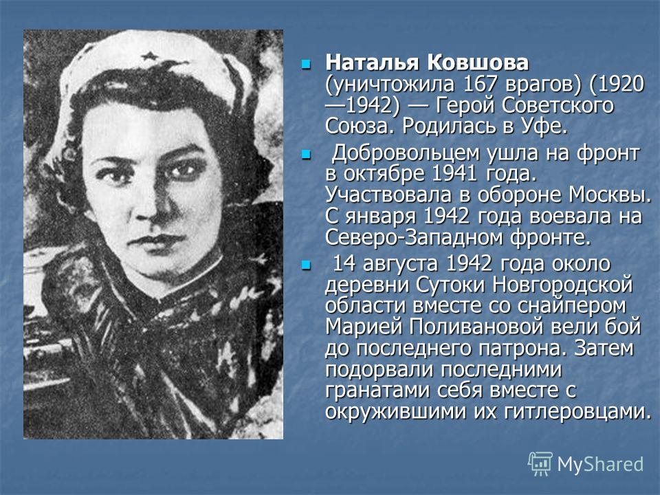 Наталья Ковшова (уничтожила 167 врагов) (1920 1942) Герой Советского Союза. Родилась в Уфе. Наталья Ковшова (уничтожила 167 врагов) (1920 1942) Герой Советского Союза. Родилась в Уфе. Добровольцем ушла на фронт в октябре 1941 года. Участвовала в обор