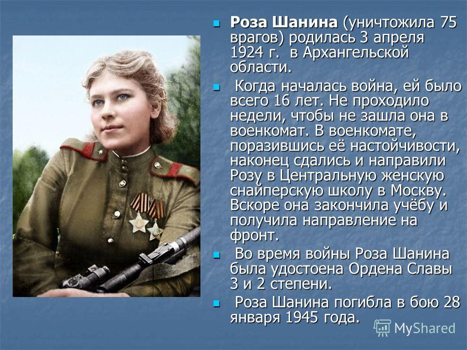 Роза Шанина (уничтожила 75 врагов) родилась 3 апреля 1924 г. в Архангельской области. Роза Шанина (уничтожила 75 врагов) родилась 3 апреля 1924 г. в Архангельской области. Когда началась война, ей было всего 16 лет. Не проходило недели, чтобы не зашл