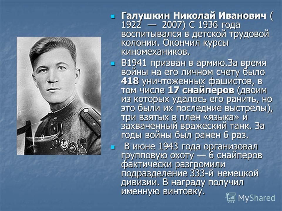 Галушкин Николай Иванович ( 1922 2007) С 1936 года воспитывался в детской трудовой колонии. Окончил курсы киномехаников. Галушкин Николай Иванович ( 1922 2007) С 1936 года воспитывался в детской трудовой колонии. Окончил курсы киномехаников. В1941 пр
