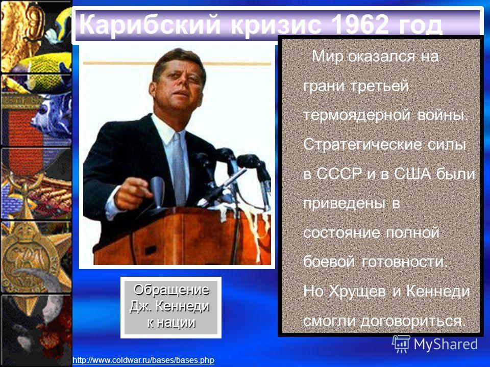 Карибский кризис 1962 год Мир оказался на грани третьей термоядерной войны. Стратегические силы в СССР и в США были приведены в состояние полной боевой готовности. Но Хрущев и Кеннеди смогли договориться. Обращение Дж. Кеннеди к нации http://www.cold
