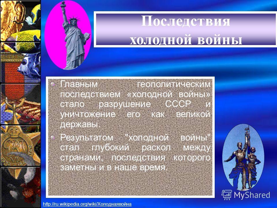 Последствия «холодной войны» Главным геополитическим последствием «холодной войны» стало разрушение СССР и уничтожение его как великой державы. Результатом