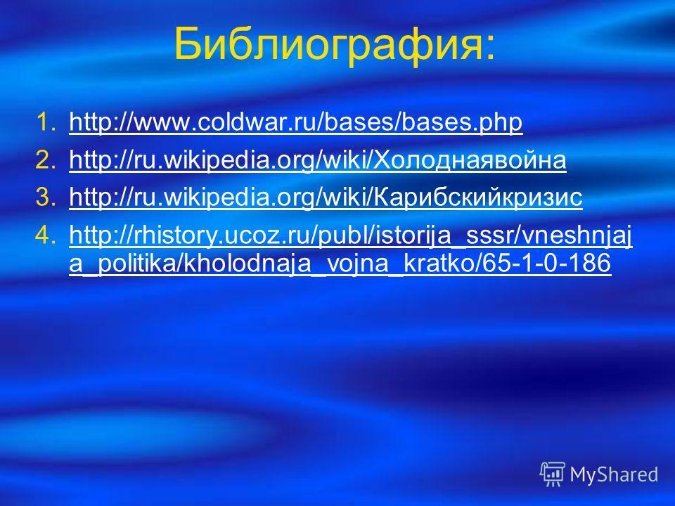 Библиография: http://www.coldwar.ru/bases/bases.php http://ru.wikipedia.org/wiki/Холоднаявойна http://ru.wikipedia.org/wiki/Холоднаявойна http://ru.wikipedia.org/wiki/Карибскийкризис http://ru.wikipedia.org/wiki/Карибскийкризис http://rhistory.ucoz.r