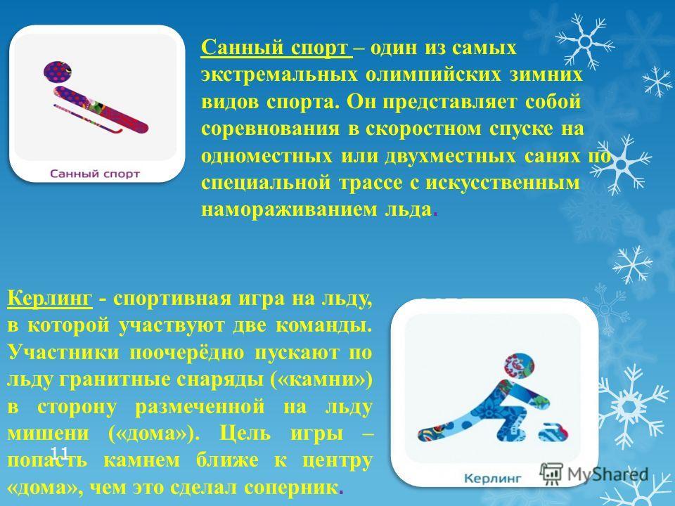Санный спорт – один из самых экстремальных олимпийских зимних видов спорта. Он представляет собой соревнования в скоростном спуске на одноместных или двухместных санях по специальной трассе с искусственным намораживанием льда. Керлинг - спортивная иг