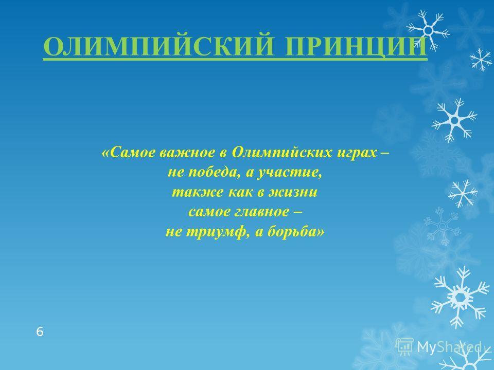 ОЛИМПИЙСКИЙ ПРИНЦИП «Самое важное в Олимпийских играх – не победа, а участие, также как в жизни самое главное – не триумф, а борьба» 6