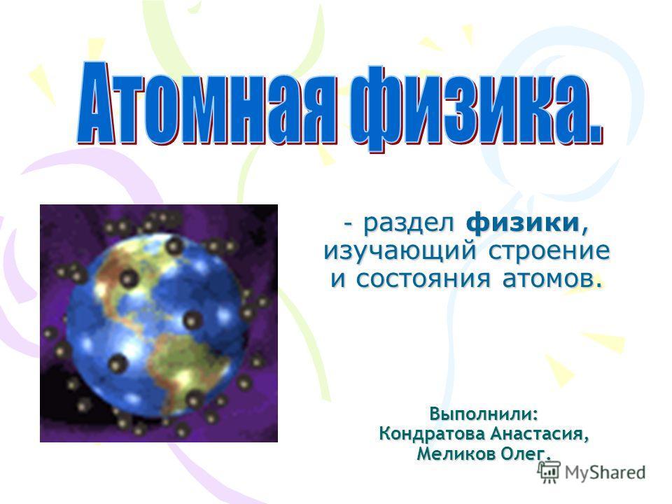 Выполнили: Кондратова Анастасия, Меликов Олег. - раздел физики, изучающий строение и состояния атомов.