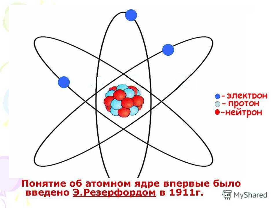 Понятие об атомном ядре впервые было введено Э.Резерфордом в 1911г.