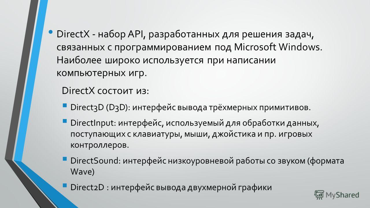 DirectX - набор API, разработанных для решения задач, связанных с программированием под Microsoft Windows. Наиболее широко используется при написании компьютерных игр. DirectX состоит из: Direct3D (D3D): интерфейс вывода трёхмерных примитивов. Direct