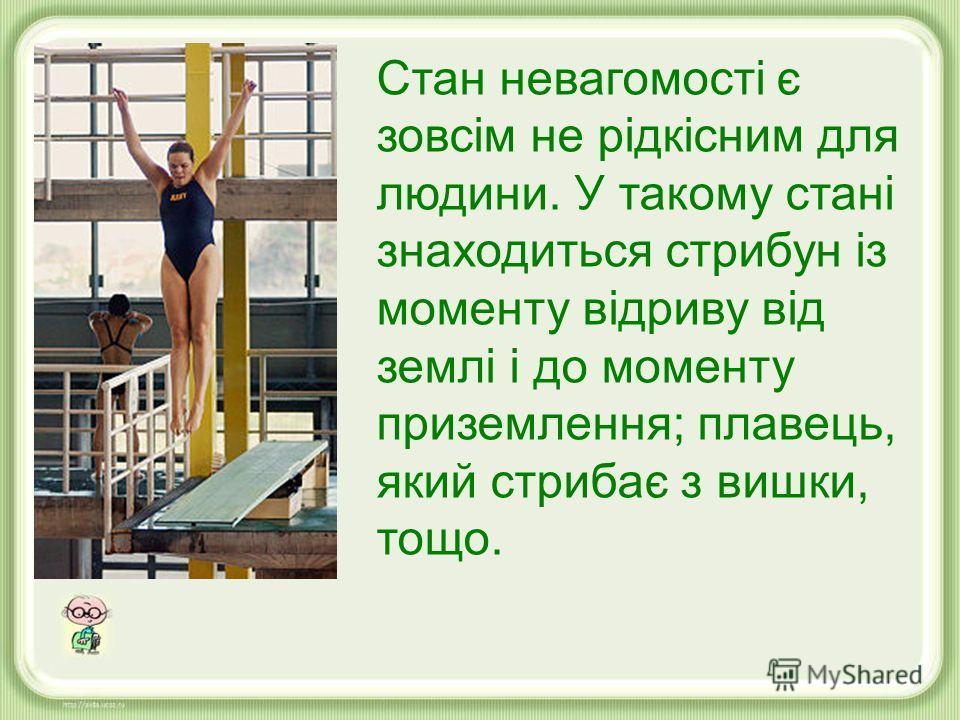 Стан невагомості є зовсім не рідкісним для людини. У такому стані знаходиться стрибун із моменту відриву від землі і до моменту приземлення; плавець, який стрибає з вишки, тощо.
