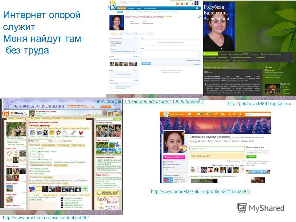 Интернет опорой служит Меня найдут там без труда http://golubeva1986.blogspot.ru/ http://www.odnoklassniki.ru/profile/522763566467 http://www.proshkolu.ru/user/walentina000/ http://dnevnik.ru/user/user.aspx?user=1000000688607
