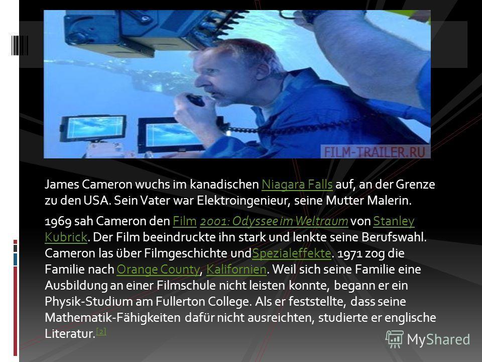 James Cameron wuchs im kanadischen Niagara Falls auf, an der Grenze zu den USA. Sein Vater war Elektroingenieur, seine Mutter Malerin.Niagara Falls 1969 sah Cameron den Film 2001: Odyssee im Weltraum von Stanley Kubrick. Der Film beeindruckte ihn sta