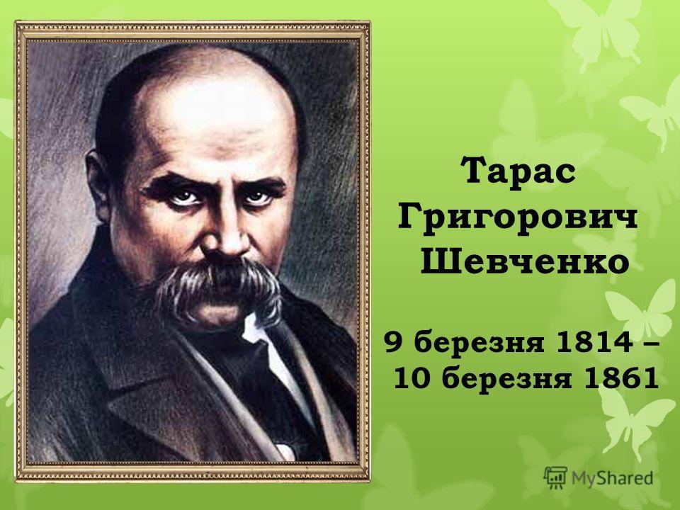 Тарас Григорович Шевченко 9 березня 1814 – 10 березня 1861