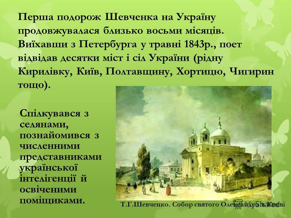 Спілкувався з селянами, познайомився з численними представниками української інтелігенції й освіченими поміщиками. Перша подорож Шевченка на Україну продовжувалася близько восьми місяців. Виїхавши з Петербурга у травні 1843р., поет відвідав десятки м