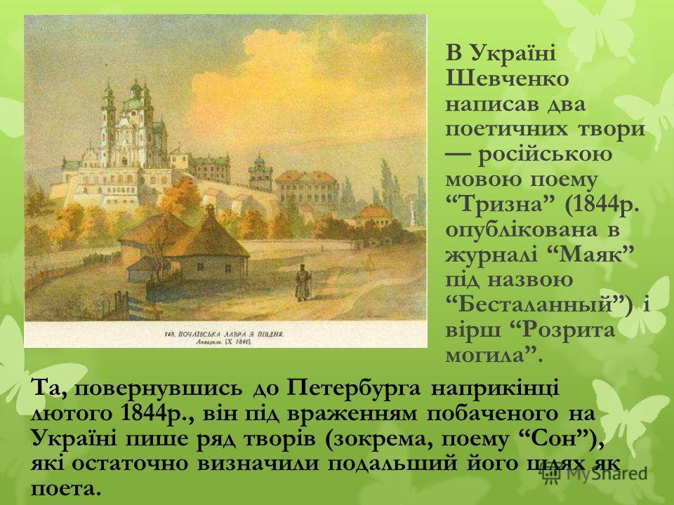 В Україні Шевченко написав два поетичних твори російською мовою поему Тризна (1844р. опублікована в журналі Маяк під назвою Бесталанный) і вірш Розрита могила. Та, повернувшись до Петербурга наприкінці лютого 1844р., він під враженням побаченого на У