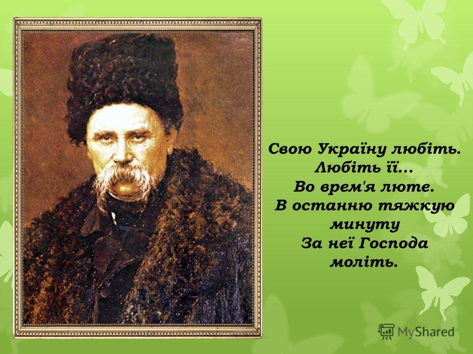 Свою Україну любіть. Любіть її... Во врем'я люте. В останню тяжкую минуту За неї Господа моліть.