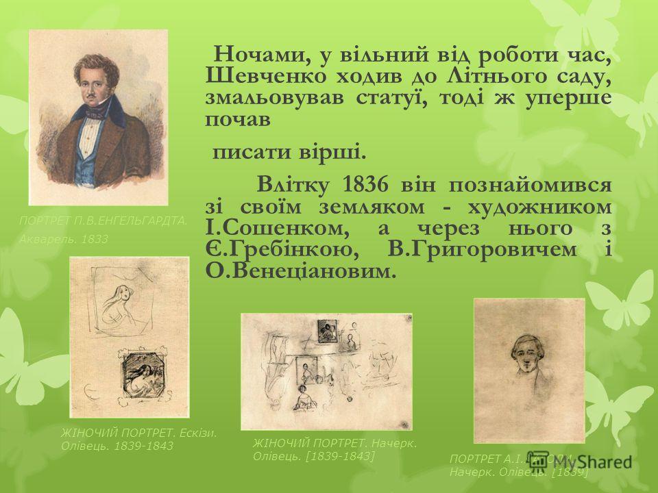 Ночами, у вільний від роботи час, Шевченко ходив до Літнього саду, змальовував статуї, тоді ж уперше почав писати вірші. Влітку 1836 він познайомився зі своїм земляком - художником І.Сошенком, а через нього з Є.Гребінкою, В.Григоровичем і О.Венеціано