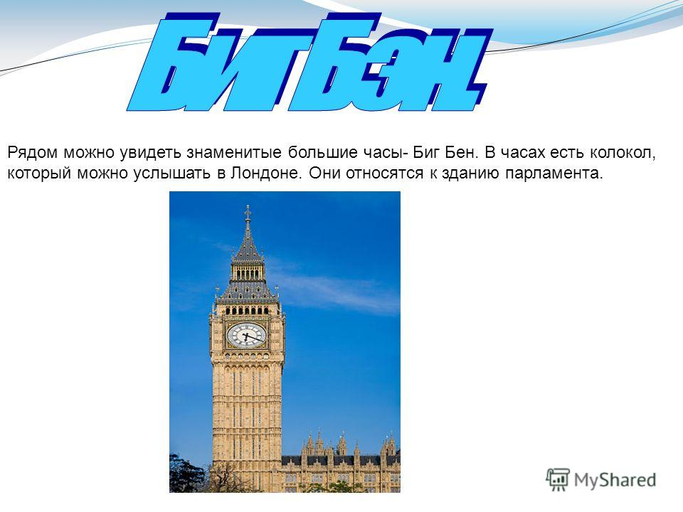 Рядом можно увидеть знаменитые большие часы- Биг Бен. В часах есть колокол, который можно услышать в Лондоне. Они относятся к зданию парламента.