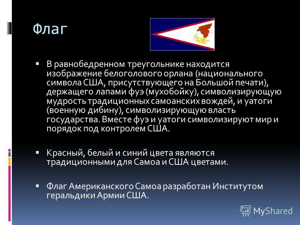 Флаг В равнобедренном треугольнике находится изображение белоголового орлана (национального символа США, присутствующего на Большой печати), держащего лапами фуэ (мухобойку), символизирующую мудрость традиционных самоанских вождей, и уатоги (военную
