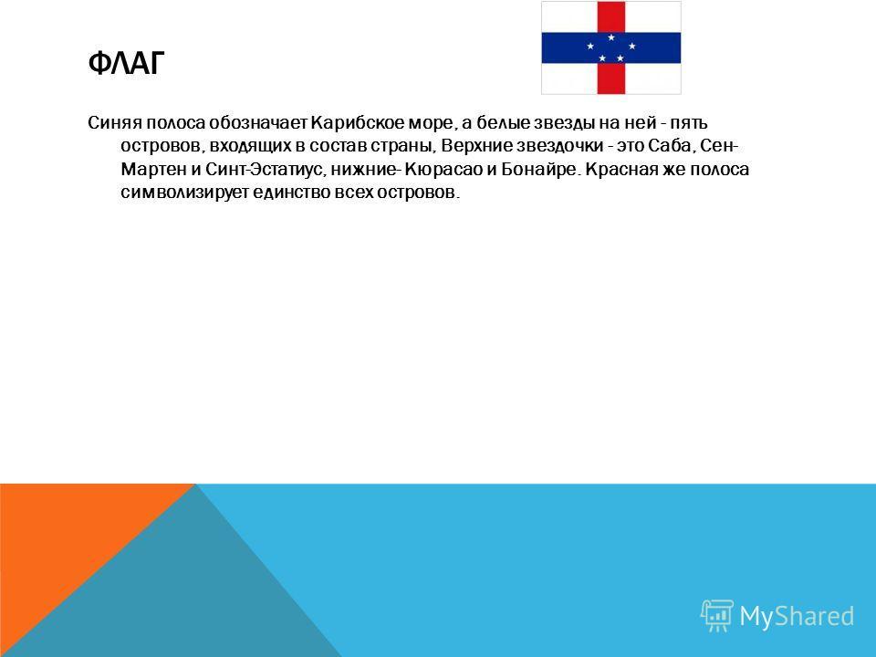 ФЛАГ Синяя полоса обозначает Карибское море, а белые звезды на ней - пять островов, входящих в состав страны, Верхние звездочки - это Саба, Сен- Мартен и Синт-Эстатиус, нижние- Кюрасао и Бонайре. Красная же полоса символизирует единство всех островов