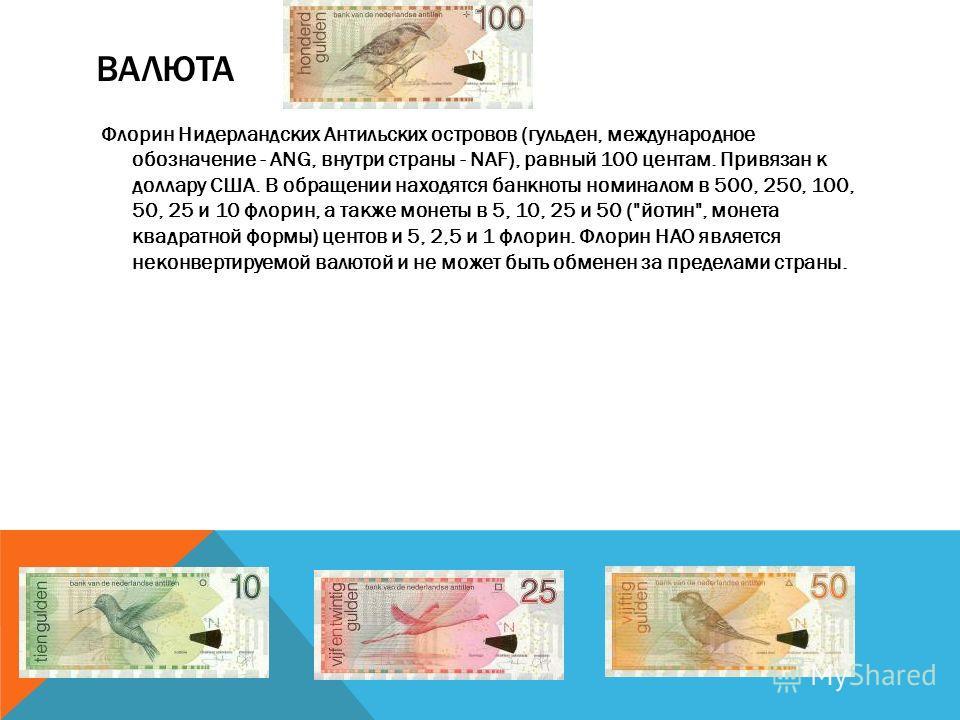 ВАЛЮТА Флорин Нидерландских Антильских островов (гульден, международное обозначение - ANG, внутри страны - NAF), равный 100 центам. Привязан к доллару США. В обращении находятся банкноты номиналом в 500, 250, 100, 50, 25 и 10 флорин, а также монеты в