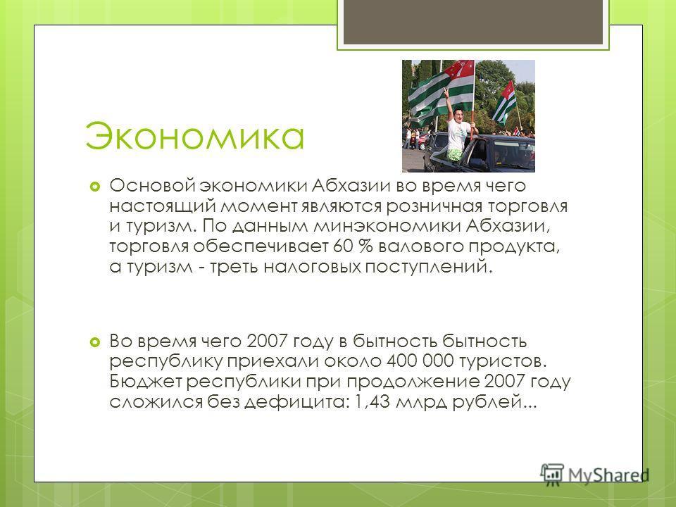Экономика Основой экономики Абхазии во время чего настоящий момент являются розничная торговля и туризм. По данным минэкономики Абхазии, торговля обеспечивает 60 % валового продукта, а туризм - треть налоговых поступлений. Во время чего 2007 году в б