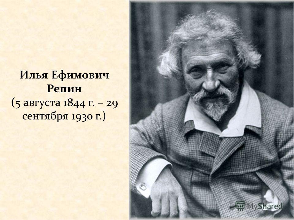 Илья Ефимович Репин (5 августа 1844 г. – 29 сентября 1930 г.)