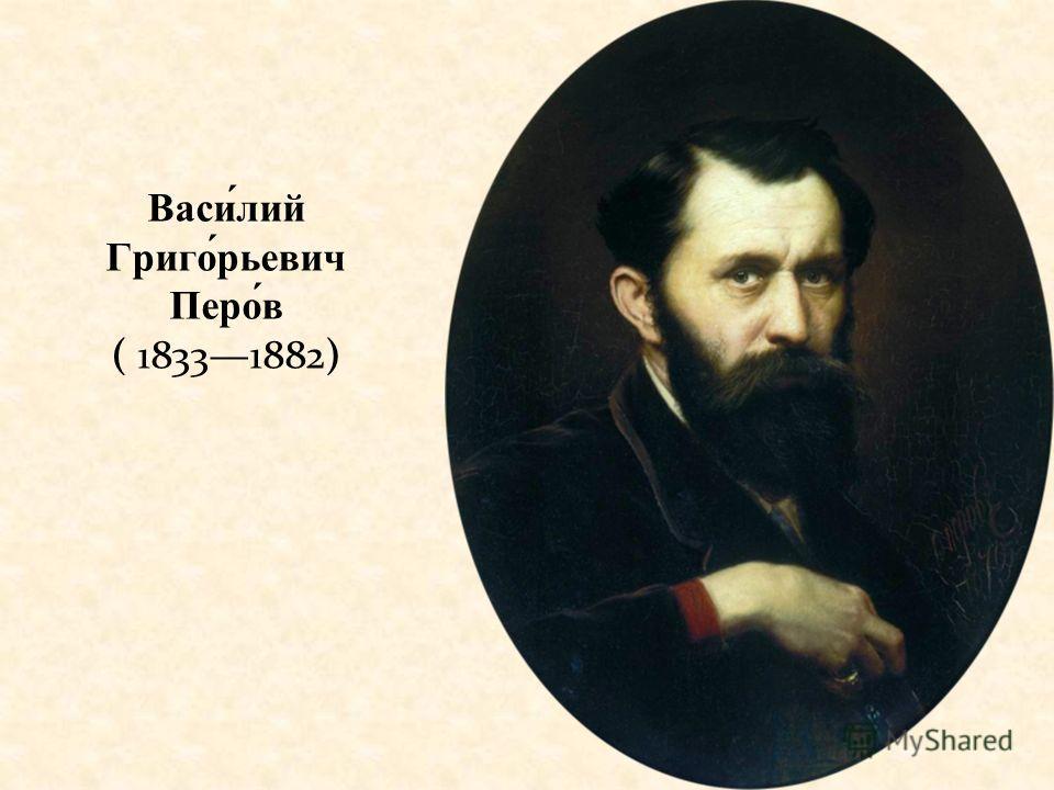 Васи́лий Григо́рьевич Перо́в ( 18331882)