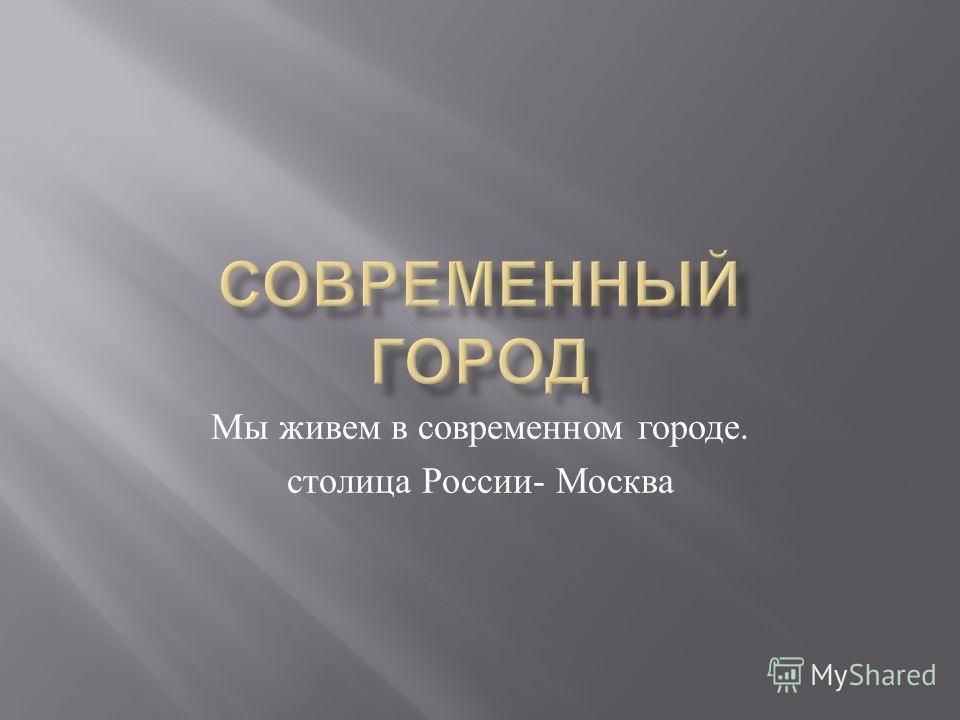 Мы живем в современном городе. столица России - Москва
