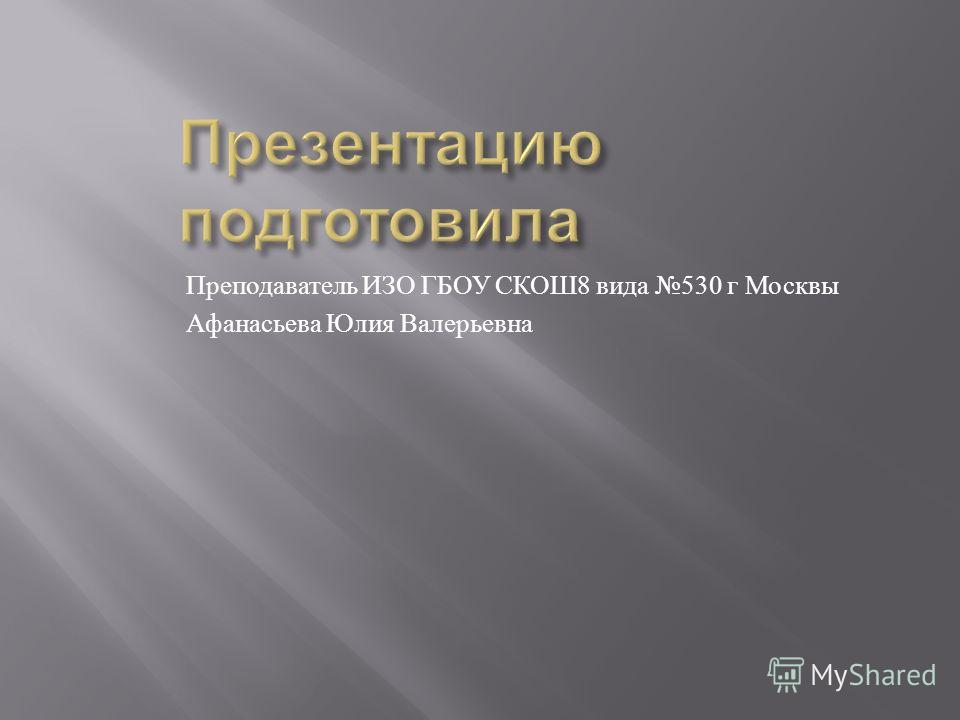 Преподаватель ИЗО ГБОУ СКОШ 8 вида 530 г Москвы Афанасьева Юлия Валерьевна
