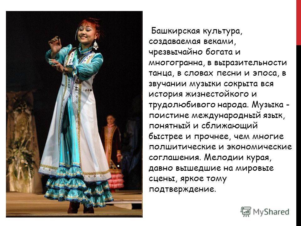 Башкирская культура, создаваемая веками, чрезвычайно богата и многогранна, в выразительности танца, в словах песни и эпоса, в звучании музыки сокрыта вся история жизнестойкого и трудолюбивого народа. Музыка - поистине международный язык, понятный и с