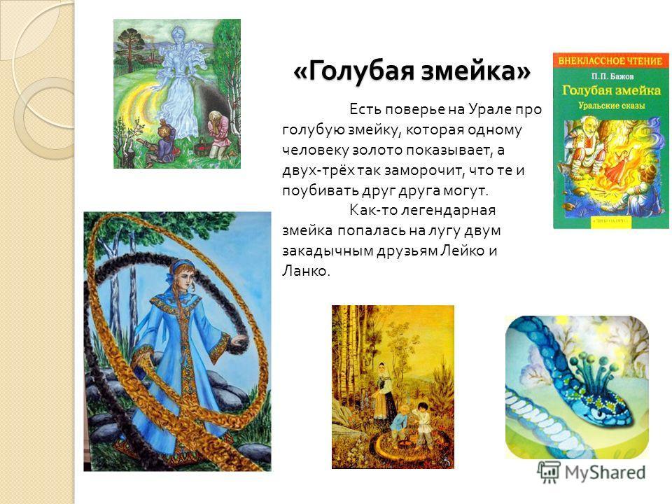 « Голубая змейка » Есть поверье на Урале про голубую змейку, которая одному человеку золото показывает, а двух - трёх так заморочит, что те и поубивать друг друга могут. Как - то легендарная змейка попалась на лугу двум закадычным друзьям Лейко и Лан