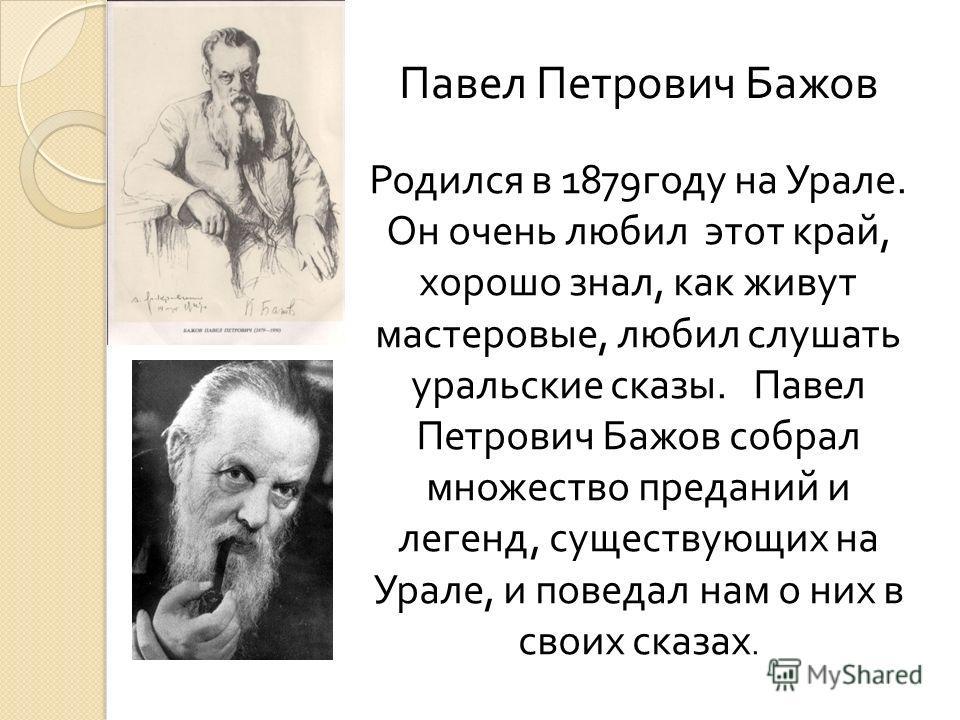 Павел Петрович Бажов Родился в 1879 году на Урале. Он очень любил этот край, хорошо знал, как живут мастеровые, любил слушать уральские сказы. Павел Петрович Бажов собрал множество преданий и легенд, существующих на Урале, и поведал нам о них в своих