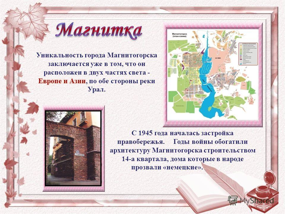 С 1945 года началась застройка правобережья. Годы войны обогатили архитектуру Магнитогорска строительством 14-а квартала, дома которые в народе прозвали «немецкие».