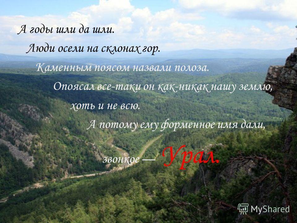 А годы шли да шли. Люди осели на склонах гор. Каменным поясом назвали полоза. Опоясал все-таки он как-никак нашу землю, хоть и не всю. А потому ему форменное имя дали, звонкое Урал.