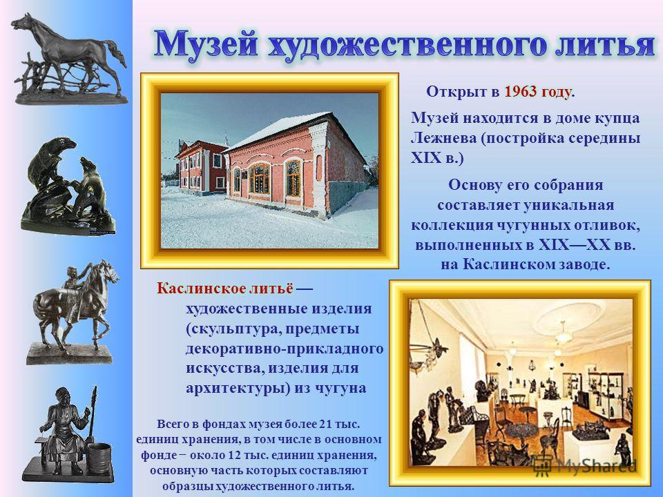 Музей находится в доме купца Лежнева (постройка середины XIX в.) Всего в фондах музея более 21 тыс. единиц хранения, в том числе в основном фонде около 12 тыс. единиц хранения, основную часть которых составляют образцы художественного литья. Основу е