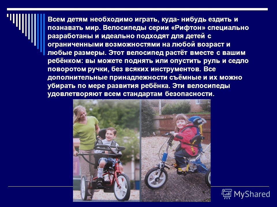 Всем детям необходимо играть, куда- нибудь ездить и познавать мир. Велосипеды серии «Рифтон» специально разработаны и идеально подходят для детей с ограниченными возможностями на любой возраст и любые размеры. Этот велосипед растёт вместе с вашим реб