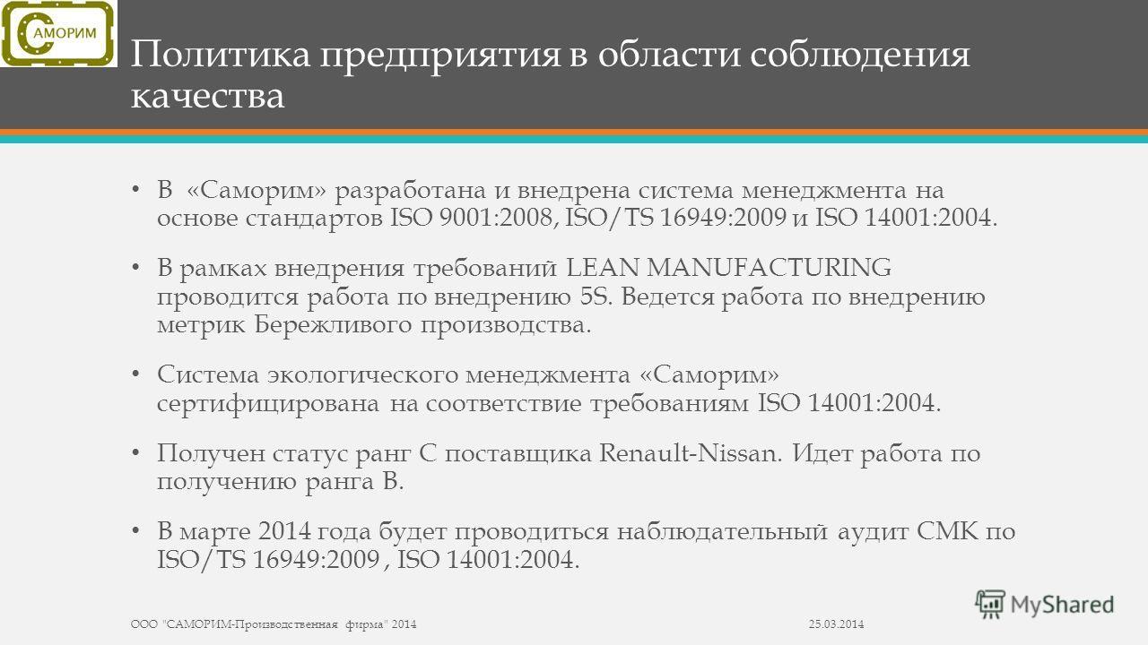 Политика предприятия в области соблюдения качества В «Саморим» разработана и внедрена система менеджмента на основе стандартов ISO 9001:2008, ISO/TS 16949:2009 и ISO 14001:2004. В рамках внедрения требований LEAN MANUFACTURING проводится работа по вн