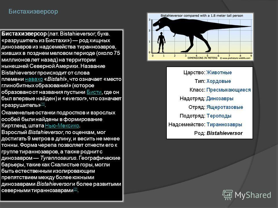 Бистахиэверсор Бистахиэверсор (лат. Bistahieversor; букв. «разрушитель из Бистахи») род хищных динозавров из надсемейства тираннозавров, живших в позднем меловом периоде (около 75 миллионов лет назад) на территории нынешней Северной Америки. Название
